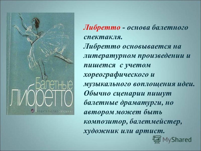 Либретто - основа балетного спектакля. Либретто основывается на литературном произведении и пишется с учетом хореографического и музыкального воплощения идеи. Обычно сценарии пишут балетные драматурги, но автором может быть композитор, балетмейстер,