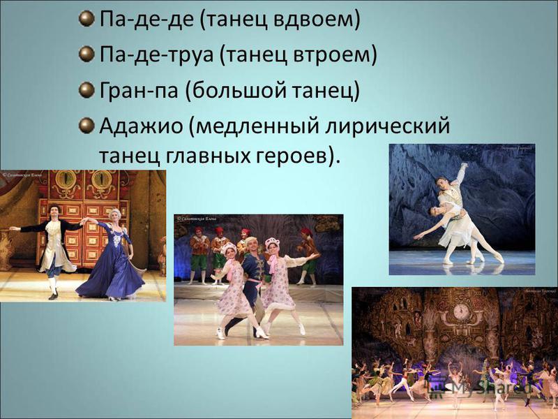 Па-де-де (танец вдвоем) Па-де-труа (танец втроем) Гран-па (большой танец) Адажио (медленный лирический танец главных героев).