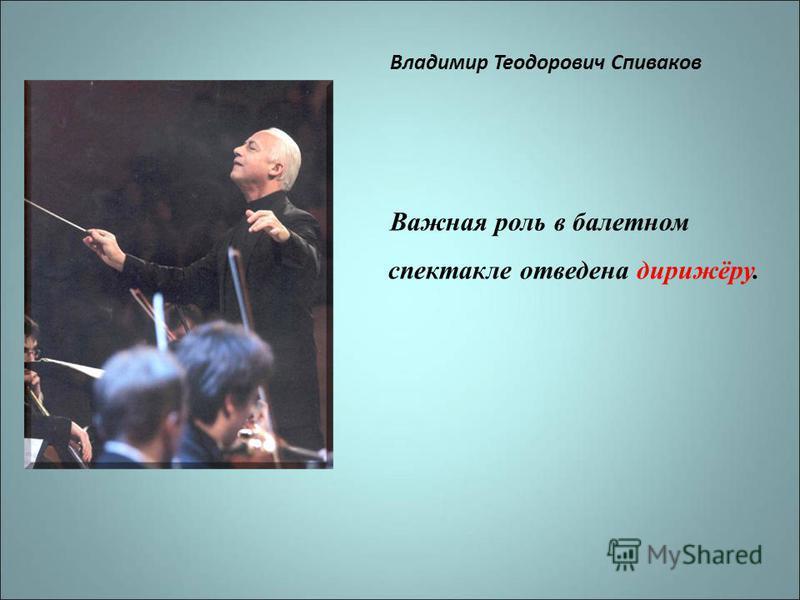 Владимир Теодорович Спиваков Важная роль в балетном спектакле отведена дирижёру.