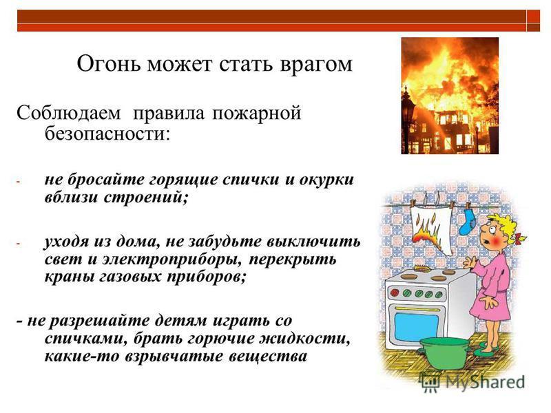 Огонь может стать врагом Соблюдаем правила пожарной безопасности: - не бросайте горящие спички и окурки вблизи строений; - уходя из дома, не забудьте выключить свет и электроприборы, перекрыть краны газовых приборов; - не разрешайте детям играть со с