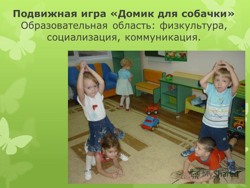 Подвижная игра «Домик для собачки» Образовательная область: физкультура, социализация, коммуникация.