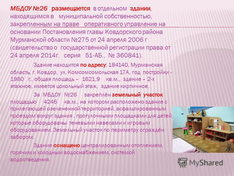 МБДОУ 26 размещается в отдельном здании, находящимся в муниципальной собственностью, закрепленным на праве оперативного управление на основании Постановления главы Ковдорского района Мурманской области 275 от 24 апреля 2006 г (свидетельство о государ