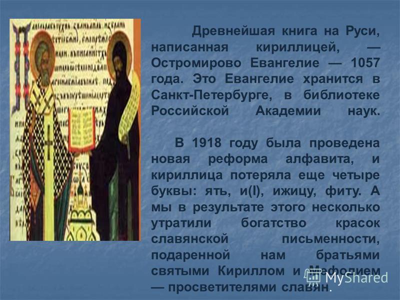 Древнейшая книга на Руси, написанная кириллицей, Остромирово Евангелие 1057 года. Это Евангелие хранится в Санкт-Петербурге, в библиотеке Российской Академии наук. В 1918 году была проведена новая реформа алфавита, и кириллица потеряла еще четыре бук