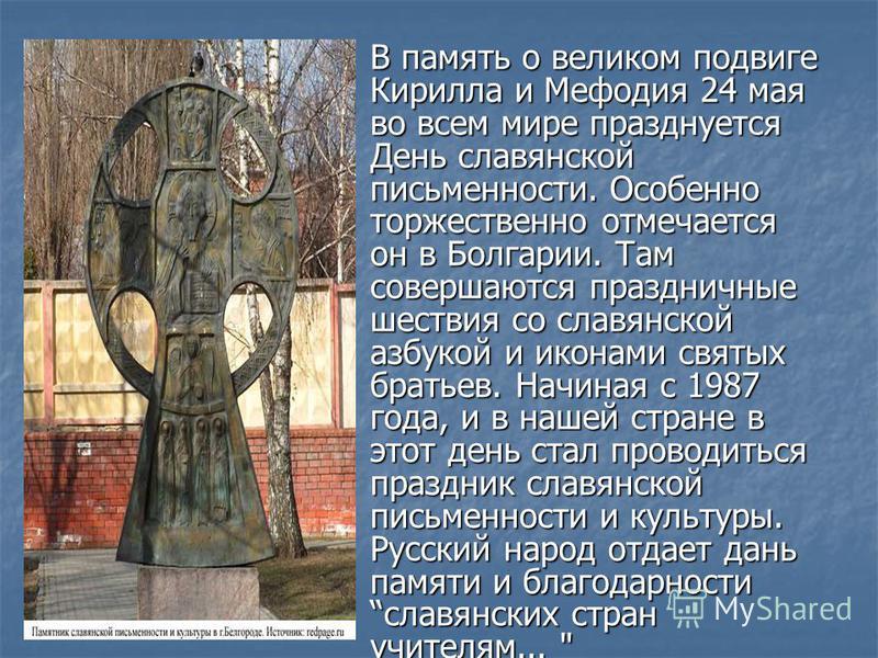 В память о великом подвиге Кирилла и Мефодия 24 мая во всем мире празднуется День славянской письменности. Особенно торжественно отмечается он в Болгарии. Там совершаются праздничные шествия со славянской азбукой и иконами святых братьев. Начиная с 1