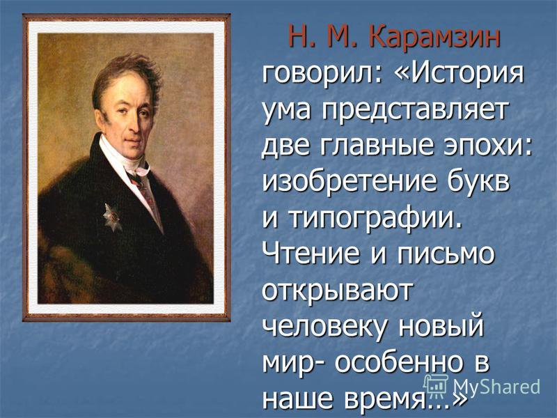 Н. М. Карамзин говорил: «История ума представляет две главные эпохи: изобретение букв и типографии. Чтение и письмо открывают человеку новый мир- особенно в наше время…» Н. М. Карамзин говорил: «История ума представляет две главные эпохи: изобретение