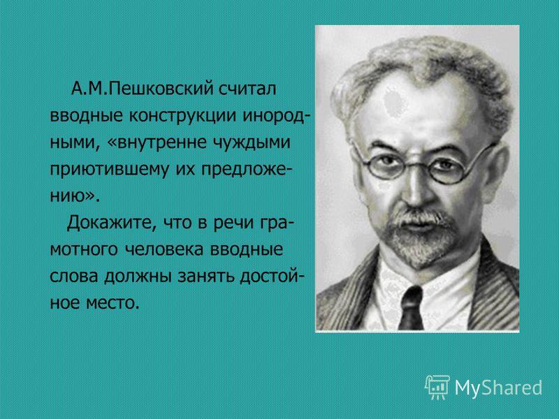 А.М.Пешковский считал вводные конструкции инородными, «внутренне чуждыми приютившему их предложению». Докажите, что в речи грамотного человека вводные слова должны занять достой- ное место.