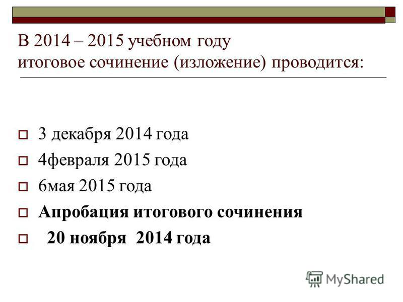 В 2014 – 2015 учебном году итоговое сочинение (изложение) проводится: 3 декабря 2014 года 4 февраля 2015 года 6 мая 2015 года Апробация итогового сочинения 20 ноября 2014 года