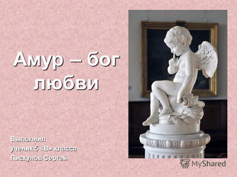 Амур – бог любви Выполнил ученик 5 «В» класса Пискунов Сергей