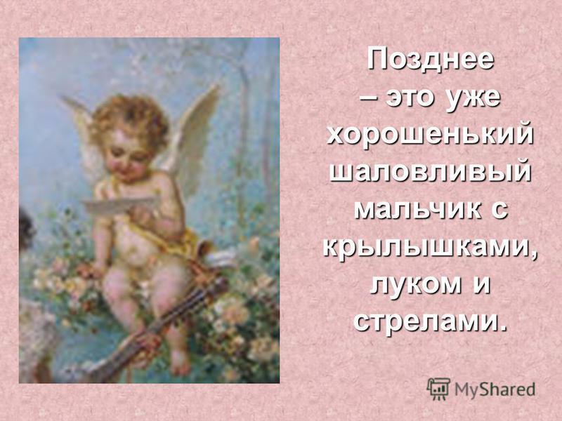 Позднее – это уже хорошенький шаловливый мальчик с крылышками, луком и стрелами.