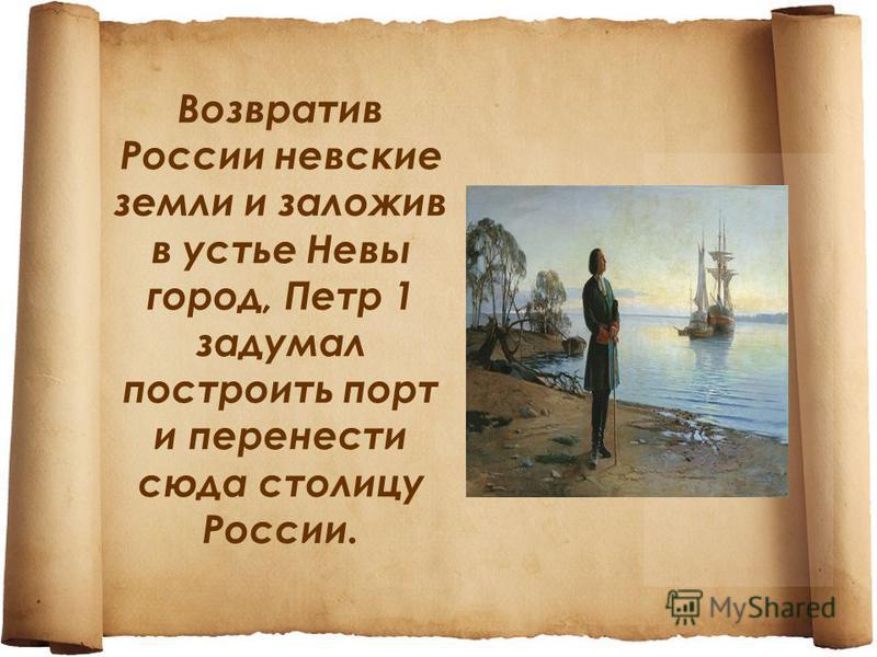 Возвратив России невские земли и заложив в устье Невы город, Петр 1 задумал построить порт и перенести сюда столицу России.
