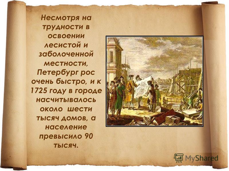 Несмотря на трудности в освоении лесистой и заболоченной местности, Петербург рос очень быстро, и к 1725 году в городе насчитывалось около шести тысяч домов, а население превысило 90 тысяч.