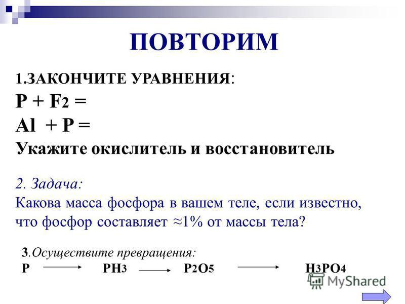 2. Задача: Какова масса фосфора в вашем теле, если известно, что фосфор составляет 1% от массы тела? ПОВТОРИМ 1. ЗАКОНЧИТЕ УРАВНЕНИЯ : Р + F 2 = Al + P = Укажите окислитель и восстановитель 3. Осуществите превращения: РРН 3 Р 2 О 5 Н 3 РО 4