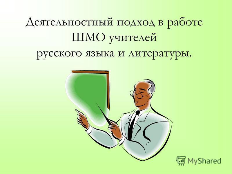 Деятельностный подход в работе ШМО учителей русского языка и литературы.
