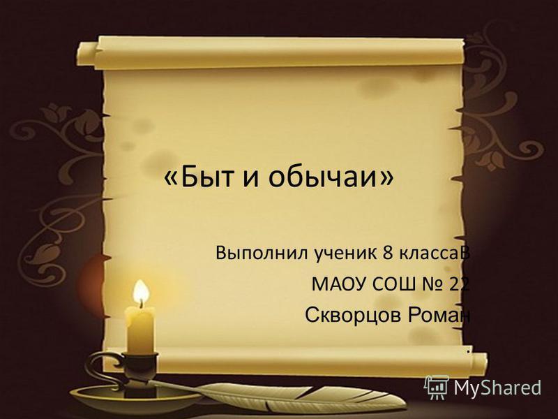 «Быт и обычаи» Выполнил ученик 8 классаВ МАОУ СОШ 22 Скворцов Роман.