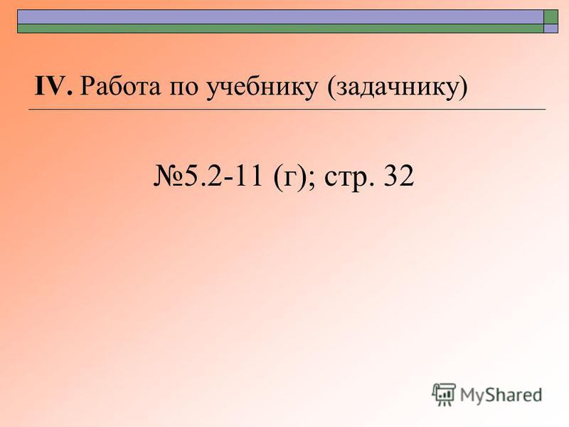 ΙV. Работа по учебнику (задачнику) 5.2-11 (г); стр. 32
