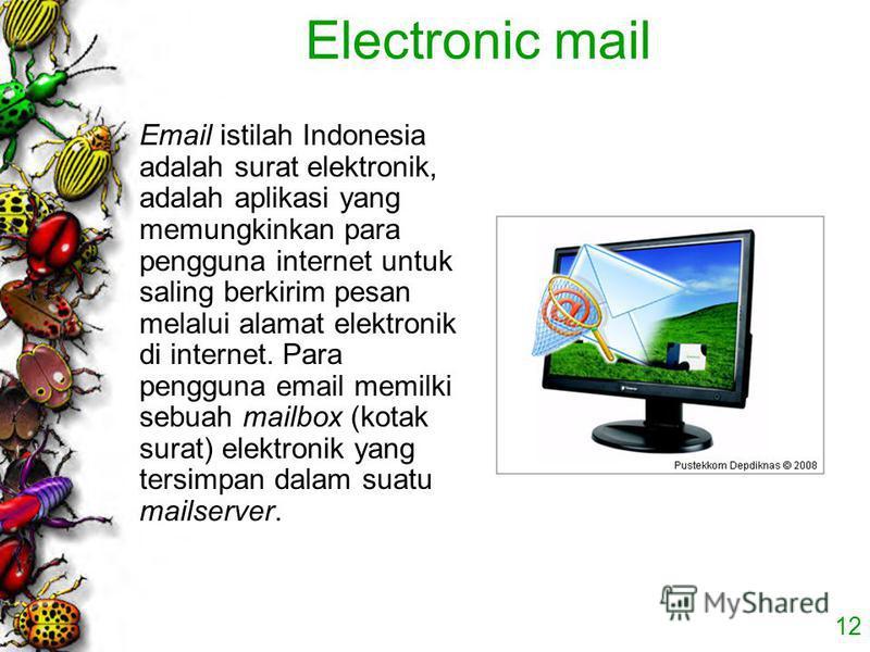 12 Electronic mail Email istilah Indonesia adalah surat elektronik, adalah aplikasi yang memungkinkan para pengguna internet untuk saling berkirim pesan melalui alamat elektronik di internet. Para pengguna email memilki sebuah mailbox (kotak surat) e