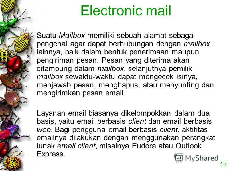13 Electronic mail Suatu Mailbox memiliki sebuah alamat sebagai pengenal agar dapat berhubungan dengan mailbox lainnya, baik dalam bentuk penerimaan maupun pengiriman pesan. Pesan yang diterima akan ditampung dalam mailbox, selanjutnya pemilik mailbo