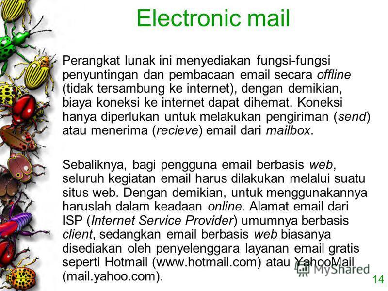 14 Electronic mail Perangkat lunak ini menyediakan fungsi-fungsi penyuntingan dan pembacaan email secara offline (tidak tersambung ke internet), dengan demikian, biaya koneksi ke internet dapat dihemat. Koneksi hanya diperlukan untuk melakukan pengir