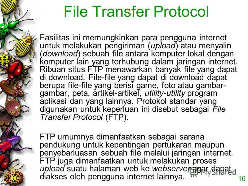 16 File Transfer Protocol Fasilitas ini memungkinkan para pengguna internet untuk melakukan pengiriman (upload) atau menyalin (download) sebuah file antara komputer lokal dengan komputer lain yang terhubung dalam jaringan internet. Ribuan situs FTP m