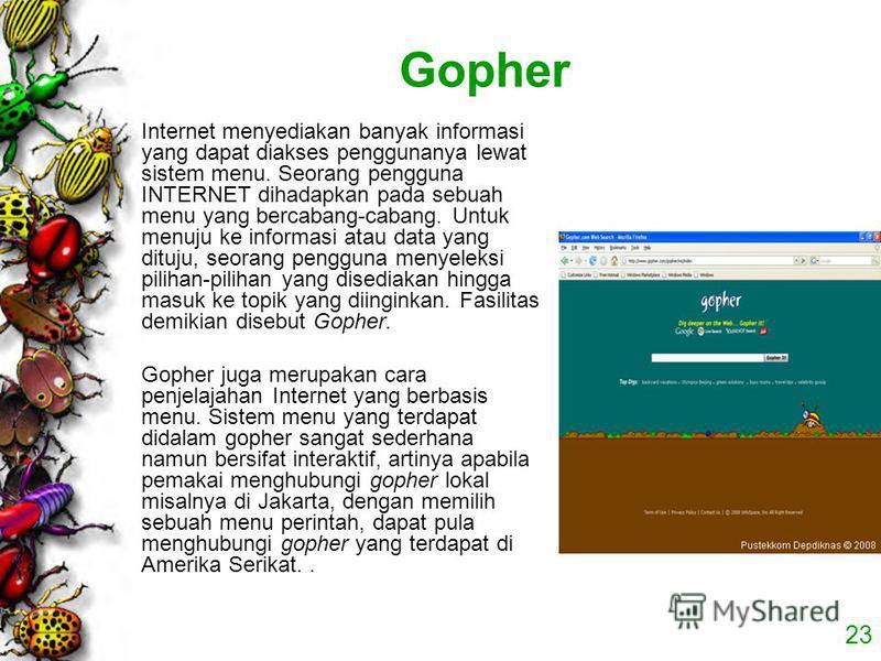 23 Gopher Internet menyediakan banyak informasi yang dapat diakses penggunanya lewat sistem menu. Seorang pengguna INTERNET dihadapkan pada sebuah menu yang bercabang-cabang. Untuk menuju ke informasi atau data yang dituju, seorang pengguna menyeleks