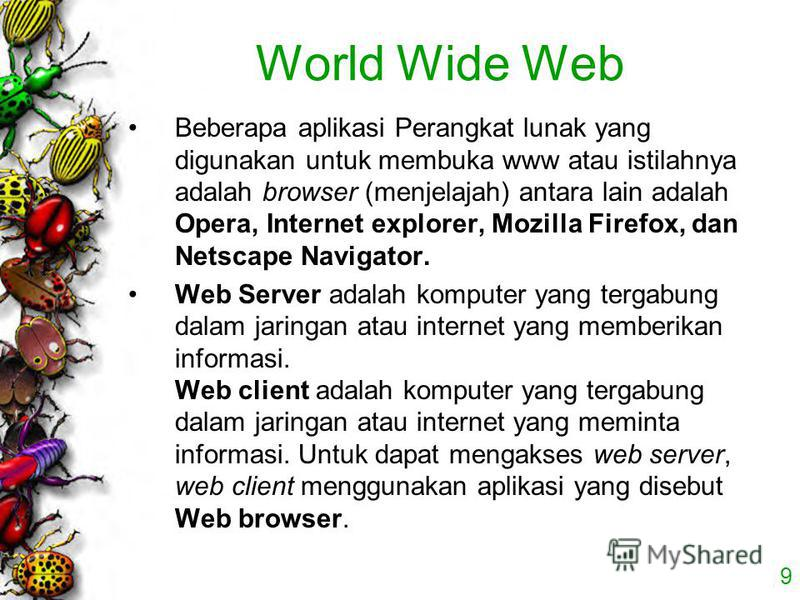 9 World Wide Web Beberapa aplikasi Perangkat lunak yang digunakan untuk membuka www atau istilahnya adalah browser (menjelajah) antara lain adalah Opera, Internet explorer, Mozilla Firefox, dan Netscape Navigator. Web Server adalah komputer yang terg