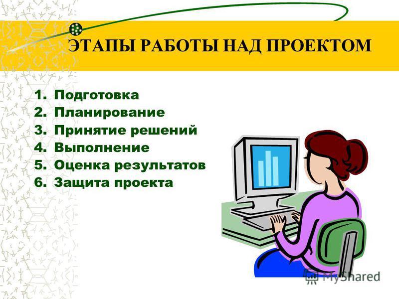 ЭТАПЫ РАБОТЫ НАД ПРОЕКТОМ 1. Подготовка 2. Планирование 3. Принятие решений 4. Выполнение 5. Оценка результатов 6. Защита проекта