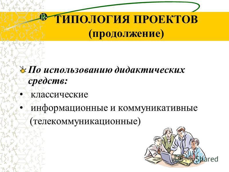 ТИПОЛОГИЯ ПРОЕКТОВ (продолжение) По использованию дидактических средств: классические информационные и коммуникативные (телекоммуникационные)
