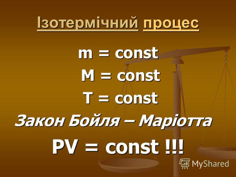 Ізотермічний процес процес m = const M = const M = const T = const T = const Закон Бойля – Маріотта PV = const !!!