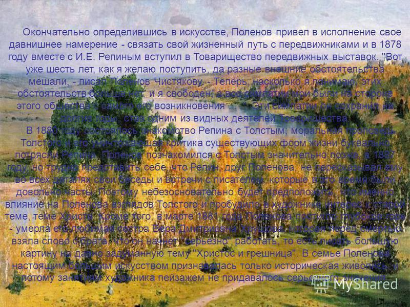 Окончательно определившись в искусстве, Поленов привел в исполнение свое давнишнее намерение - связать свой жизненный путь с передвижниками и в 1878 году вместе с И.Е. Репиным вступил в Товарищество передвижных выставок.