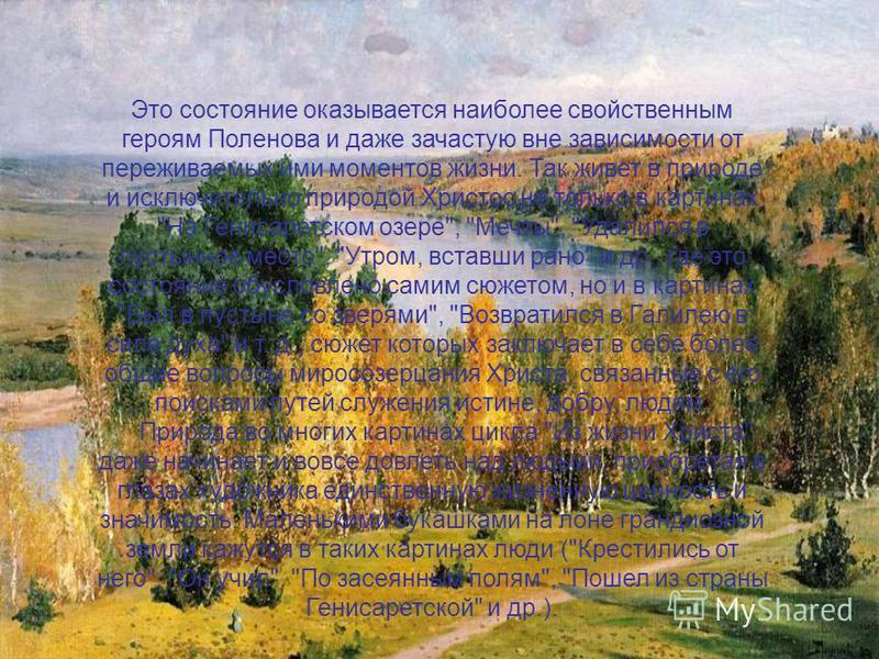Это состояние оказывается наиболее свойственным героям Поленова и даже зачастую вне зависимости от переживаемых ими моментов жизни. Так живет в природе и исключительно природой Христос не только в картинах