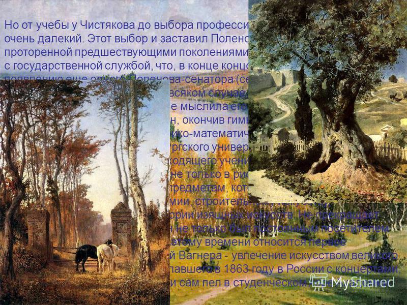 Но от учебы у Чистякова до выбора профессии художника путь был еще очень далекий. Этот выбор и заставил Поленова отойти от