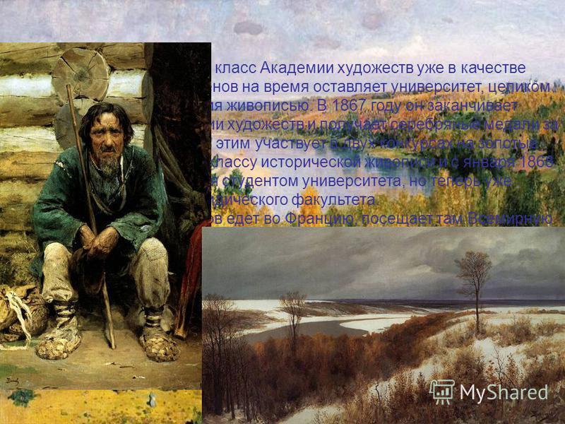 Перейдя в натурный класс Академии художеств уже в качестве постоянного ученика, Поленов на время оставляет университет, целиком погрузившись в занятия живописью. В 1867 году он заканчивает ученический курс в Академии художеств и получает серебряные м
