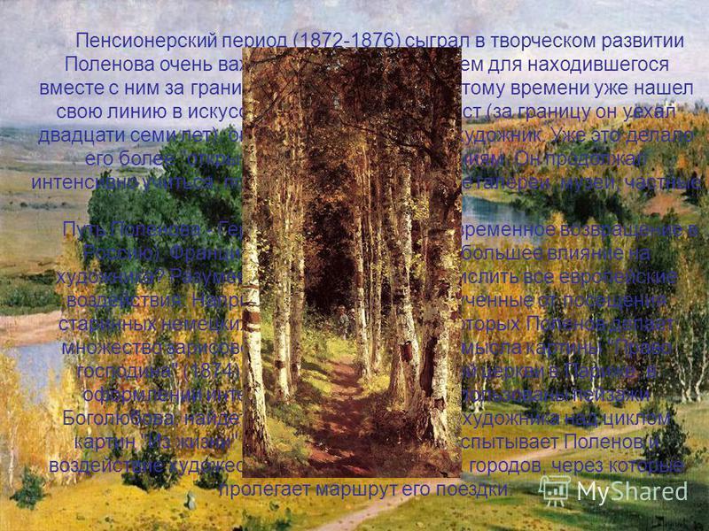 Пенсионерский период (1872-1876) сыграл в творческом развитии Поленова очень важную роль - большую, чем для находившегося вместе с ним за границей Репина, который к этому времени уже нашел свою линию в искусстве. Несмотря на возраст (за границу он уе