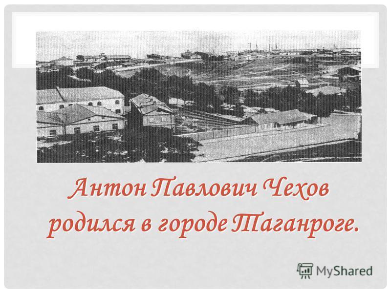 Антон Павлович Чехов родился в городе Таганроге.