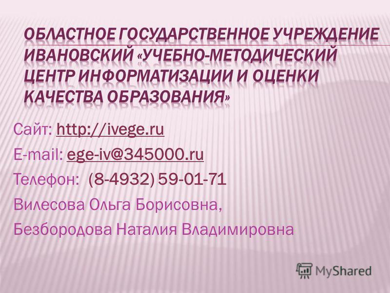 Сайт: http://ivege.ru E-mail: ege-iv@345000. ru Телефон: (8-4932) 59-01-71 Вилесова Ольга Борисовна, Безбородова Наталия Владимировна