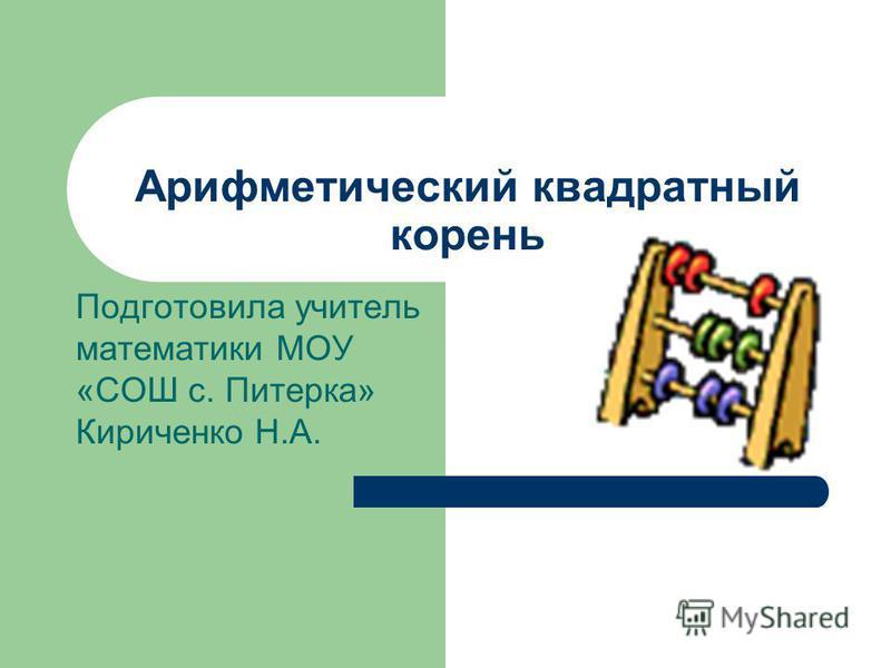 Арифметический квадратный корень Подготовила учитель математики МОУ «СОШ с. Питерка» Кириченко Н.А.