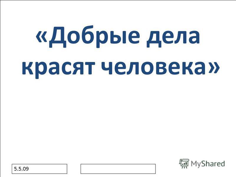 5.5.09 «Добрые дела красят человека»