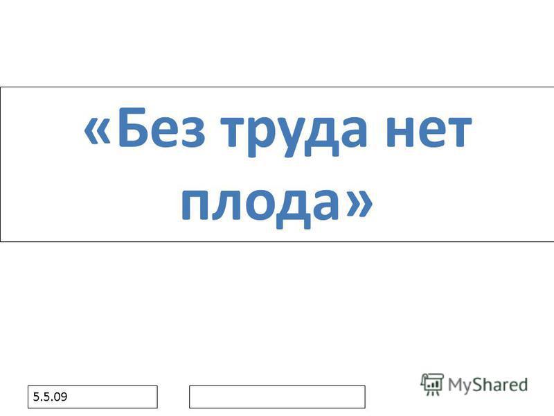 5.5.09 «Без труда нет плода»