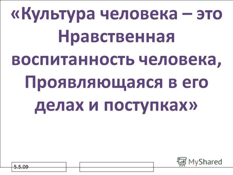5.5.09 «Культура человека – это Нравственная воспитанность человека, Проявляющаяся в его делах и поступках»
