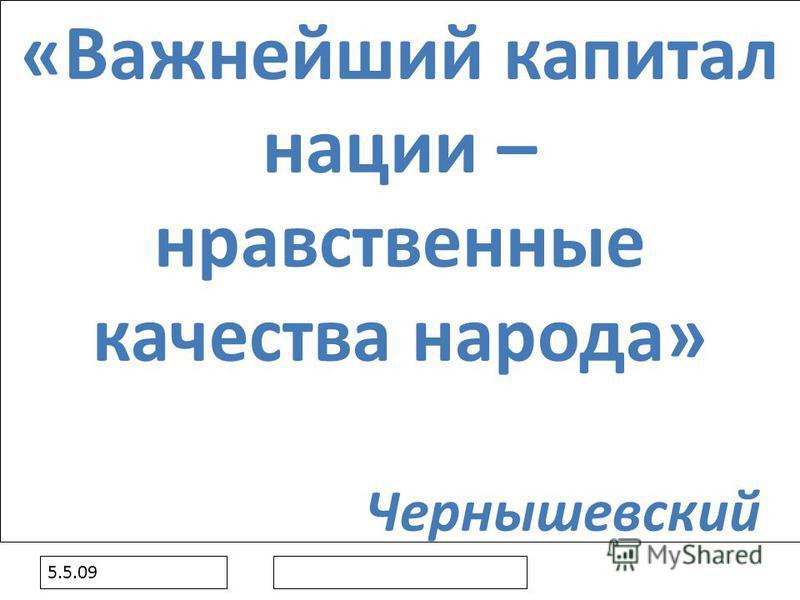 5.5.09 «Важнейший капитал нации – нравственные качества народа» Чернышевский