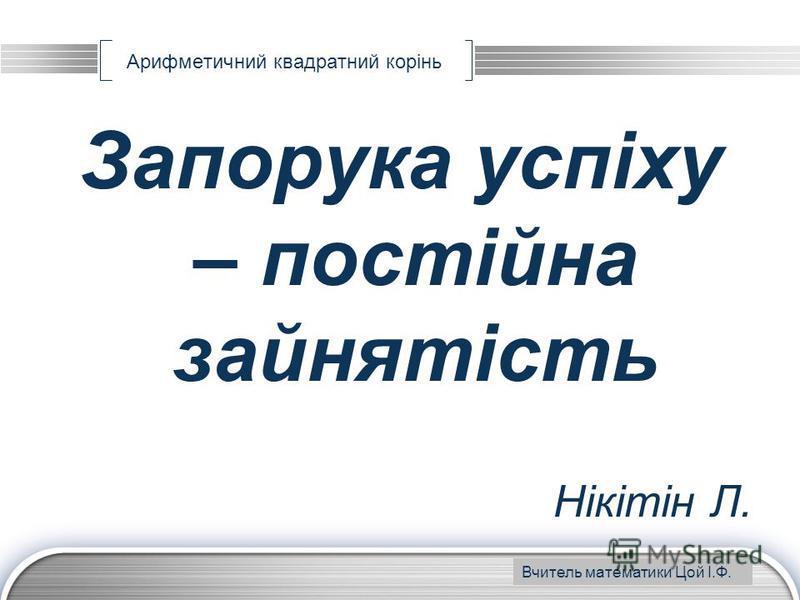 LOGO www.themegallery.com Арифметичний квадратний корінь Запорука успіху – постійна зайнятість Нікітін Л. Вчитель математики Цой І.Ф.