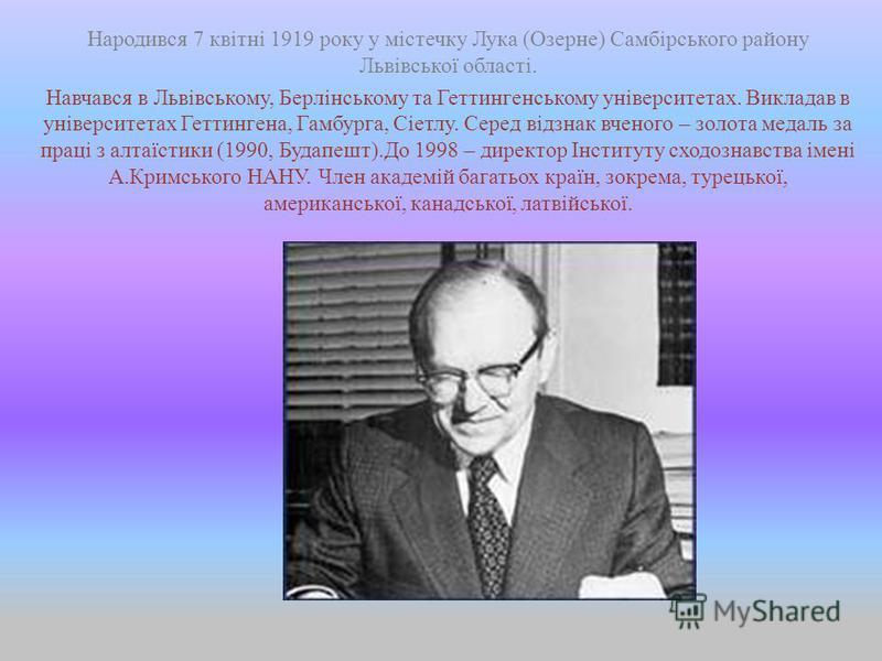 Народився 7 квітні 1919 року у містечку Лука (Озерне) Самбірського району Львівської області. Навчався в Львівському, Берлінському та Геттингенському університетах. Викладав в університетах Геттингена, Гамбурга, Сіетлу. Серед відзнак вченого – золота