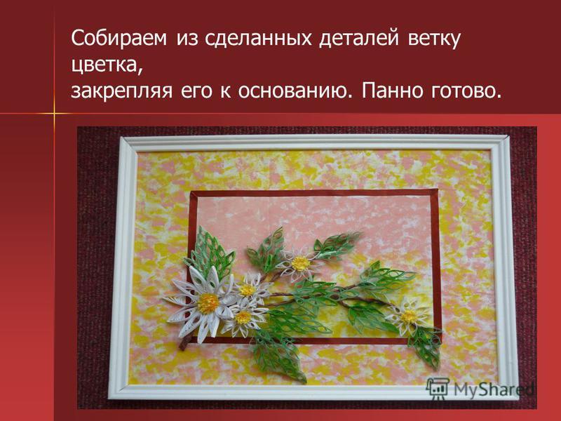 Собираем из сделанных деталей ветку цветка, закрепляя его к основанию. Панно готово.
