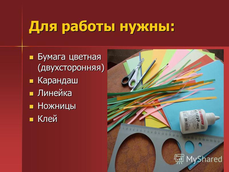 Для работы нужны: Бумага цветная (двухсторонняя) Бумага цветная (двухсторонняя) Карандаш Карандаш Линейка Линейка Ножницы Ножницы Клей Клей