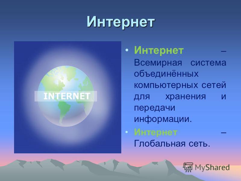 Интернет Интернет – Всемирная система объединённых компьютерных сетей для хранения и передачи информации. Интернет – Глобальная сеть.