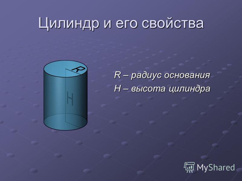 Цилиндр и его свойства R – радиус основания H – высота цилиндра