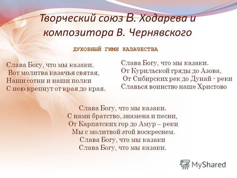 Творческий союз В. Ходарева и композитора В. Чернявского Слава Богу, что мы казаки. С нами братство, знамена и песни, От Карпатских гор до Амур – реки Мы с молитвой этой воскреснем. Слава Богу, что мы казаки Слава Богу, что мы казаки. Слава Богу, что