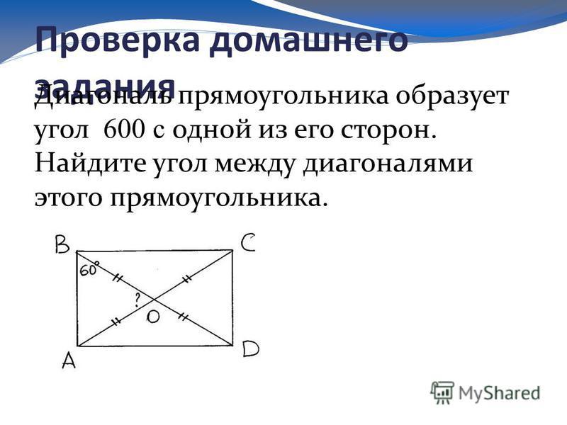 Проверка домашнего задания Диагональ прямоугольника образует угол 600 с одной из его сторон. Найдите угол между диагоналями этого прямоугольника.