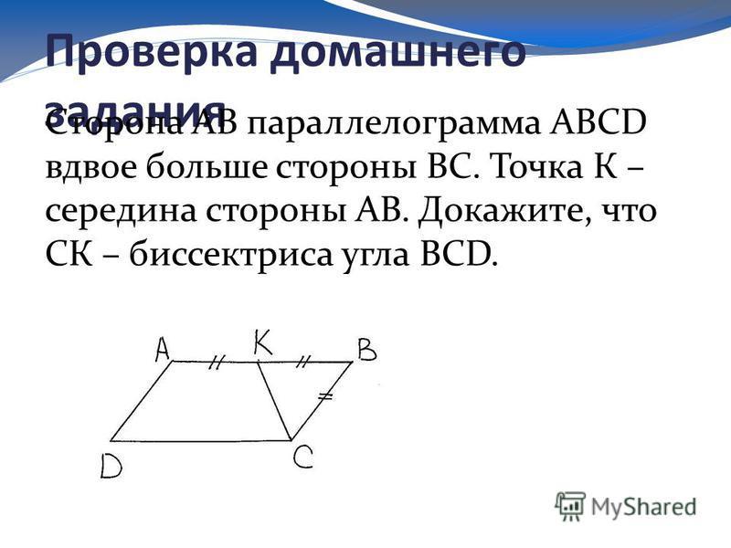 Проверка домашнего задания Сторона АВ параллелограмма ABCD вдвое больше стороны ВС. Точка К – середина стороны АВ. Докажите, что СК – биссектриса угла BCD.