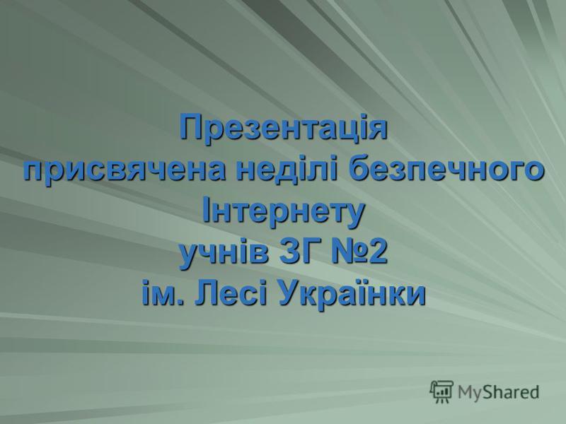 Презентація присвячена неділі безпечного Інтернету учнів ЗГ 2 ім. Лесі Українки